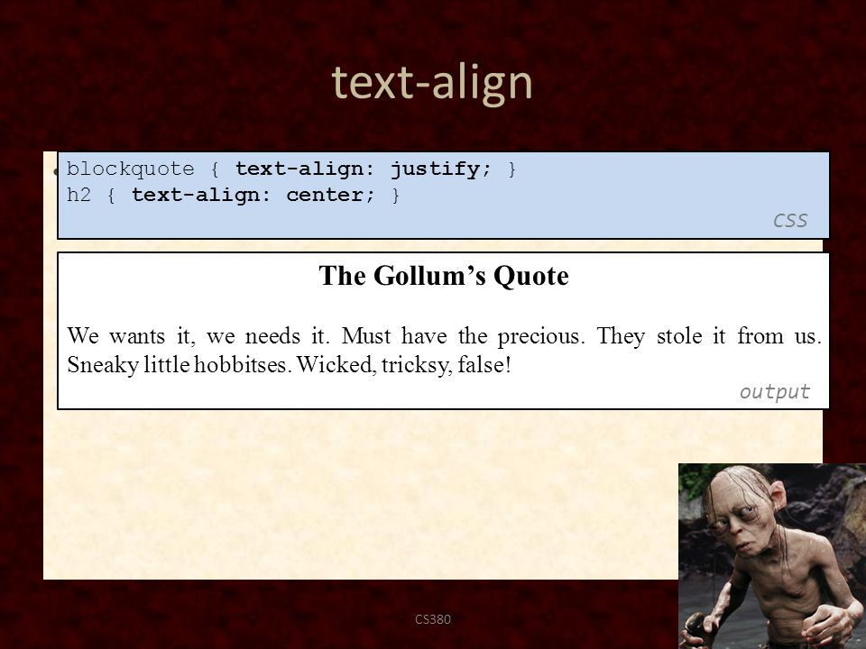 text-align text-align can be left, right, center, or justify CS38044 blockquote { text-align: justify; } h2 { text-align: center; } CSS The Gollum's Quote We wants it, we needs it.