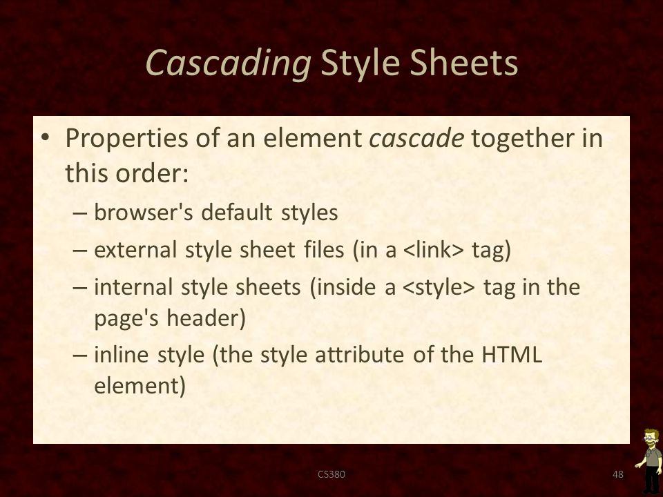 Cascading Style Sheets Properties of an element cascade together in this order: – browser s default styles – external style sheet files (in a tag) – internal style sheets (inside a tag in the page s header) – inline style (the style attribute of the HTML element) CS38048