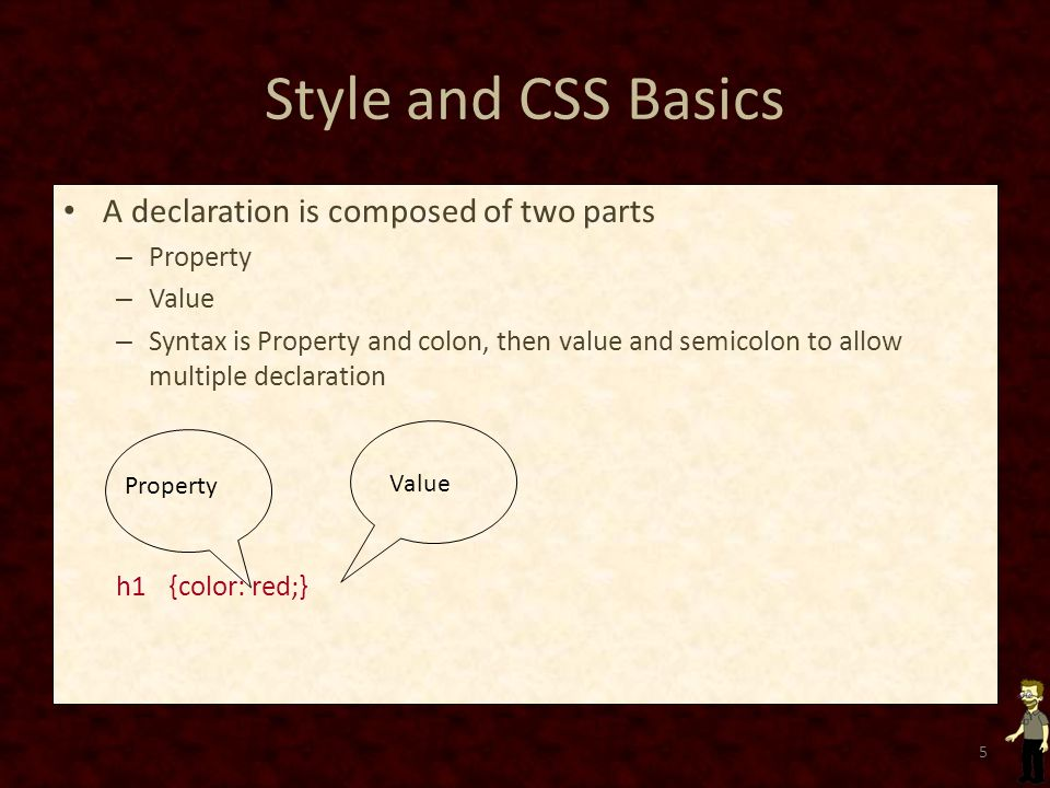 Style and CSS Basics A declaration is composed of two parts – Property – Value – Syntax is Property and colon, then value and semicolon to allow multiple declaration h1 {color: red;} 5 Value Property