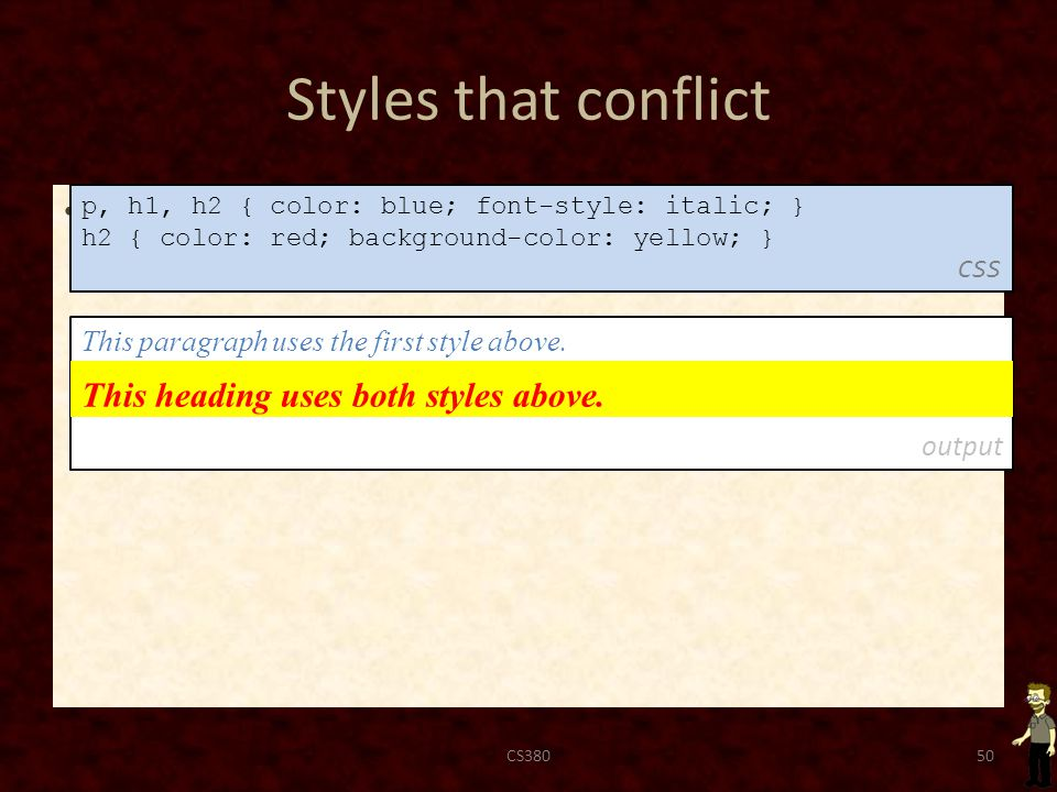 Styles that conflict when two styles set conflicting values for the same property, the latter style takes precedence CS38050 p, h1, h2 { color: blue; font-style: italic; } h2 { color: red; background-color: yellow; } CSS This paragraph uses the first style above.
