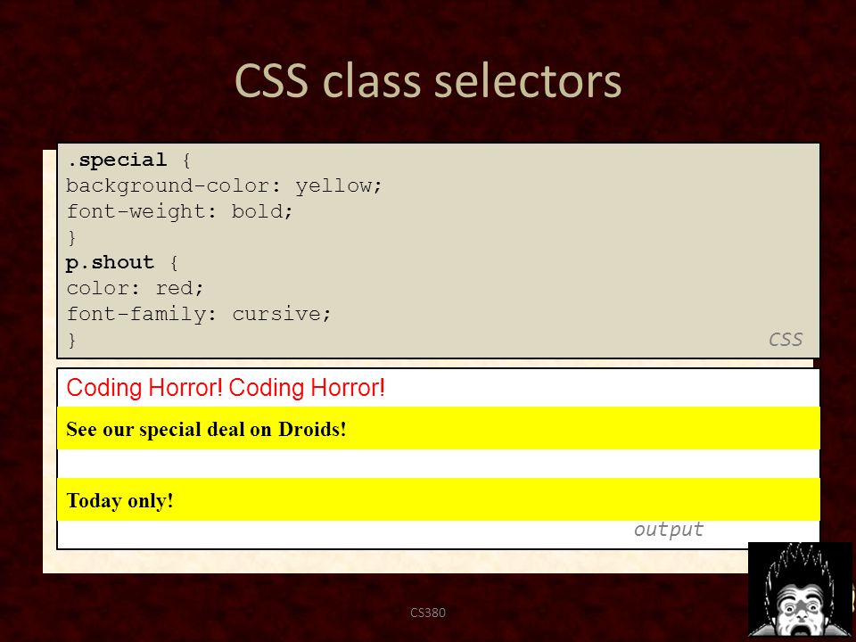 CSS class selectors CS38062 Coding Horror! output.special { background-color: yellow; font-weight: bold; } p.shout { color: red; font-family: cursive;