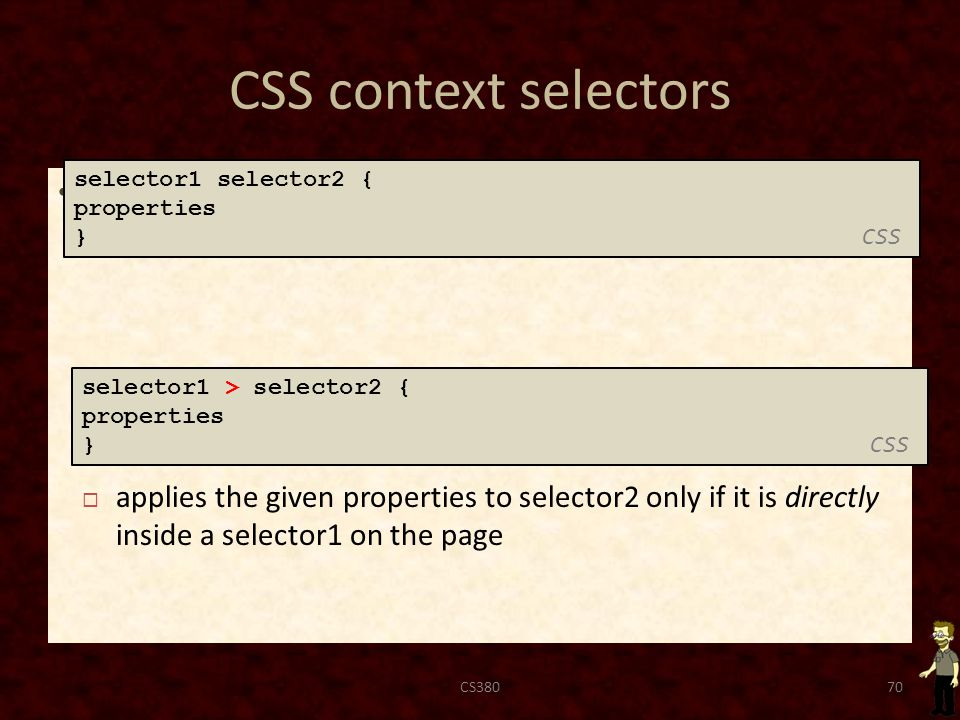 CSS context selectors applies the given properties to selector2 only if it is inside a selector1 on the page CS38070 selector1 selector2 { properties } CSS selector1 > selector2 { properties } CSS  applies the given properties to selector2 only if it is directly inside a selector1 on the page