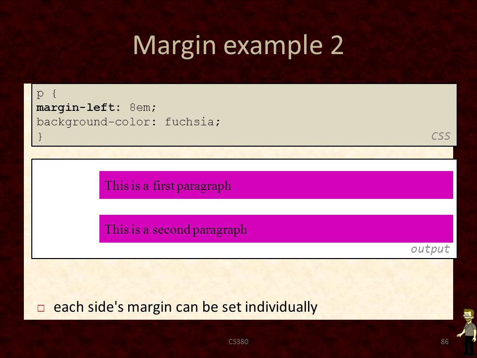 Margin example 2 CS38086 output p { margin-left: 8em; background-color: fuchsia; } CSS  each side s margin can be set individually This is a second paragraph This is a first paragraph