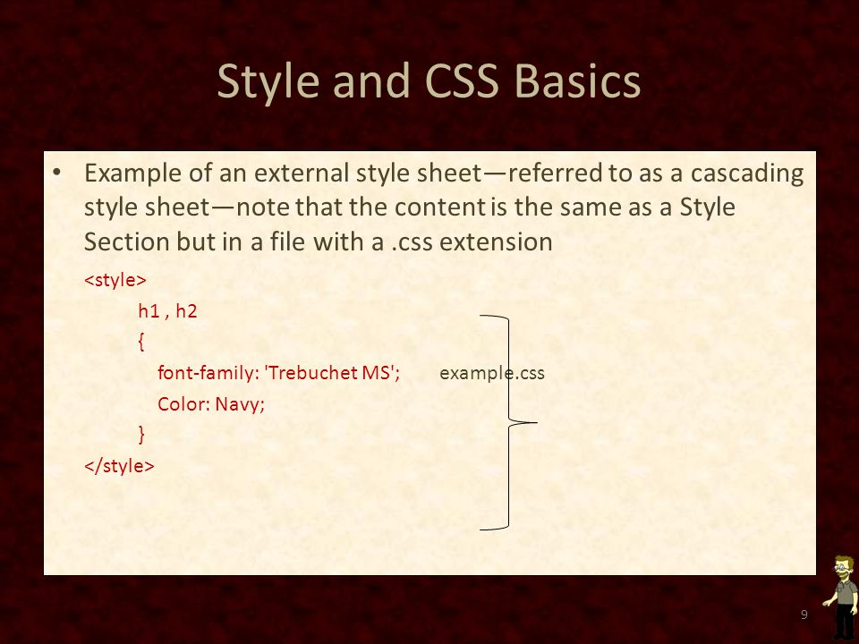 Style and CSS Basics Example of an external style sheet—referred to as a cascading style sheet—note that the content is the same as a Style Section but in a file with a.css extension h1, h2 { font-family: Trebuchet MS ; example.css Color: Navy; } 9