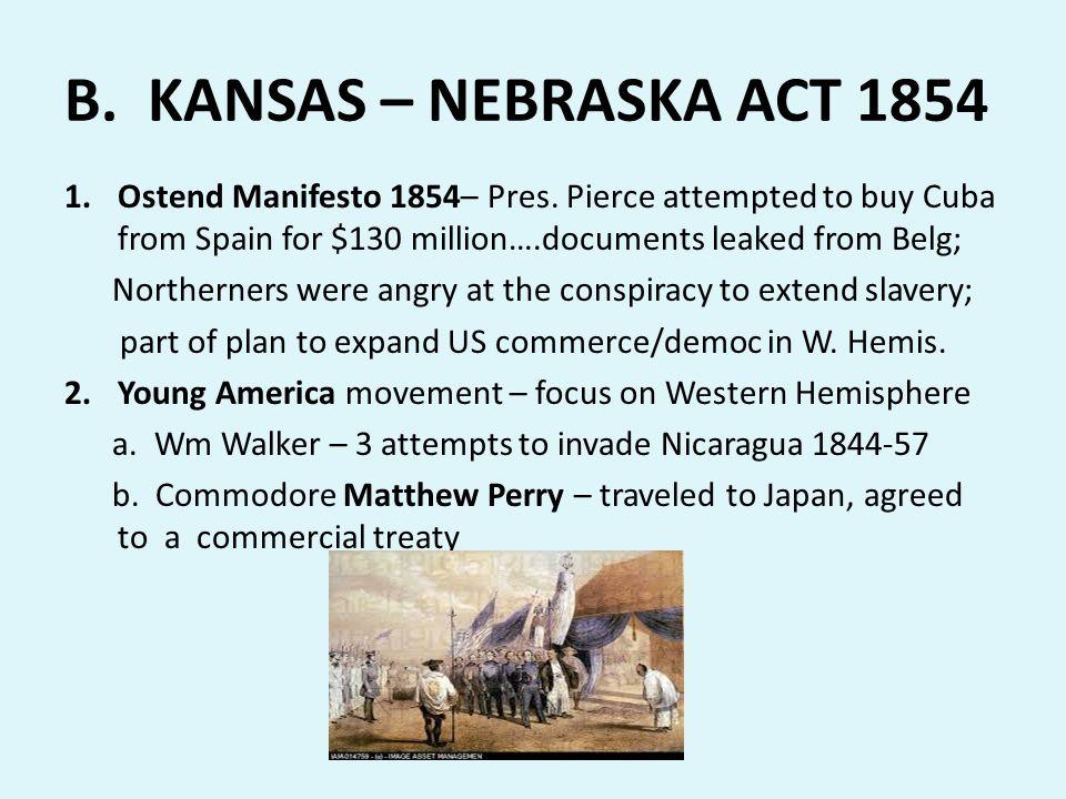 B. KANSAS – NEBRASKA ACT 1854 1.Ostend Manifesto 1854– Pres. Pierce attempted to buy Cuba from Spain for $130 million….documents leaked from Belg; Nor