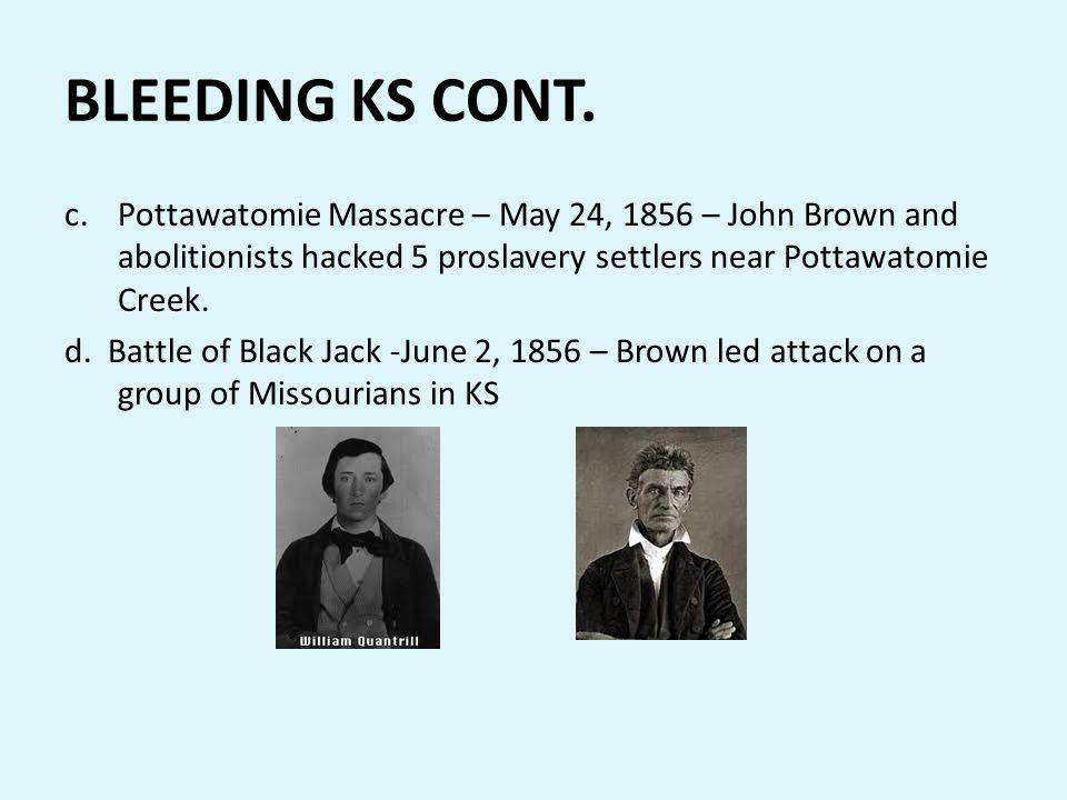 BLEEDING KS CONT. c.Pottawatomie Massacre – May 24, 1856 – John Brown and abolitionists hacked 5 proslavery settlers near Pottawatomie Creek. d. Battl