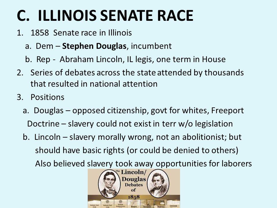 C. ILLINOIS SENATE RACE 1.1858 Senate race in Illinois a. Dem – Stephen Douglas, incumbent b. Rep - Abraham Lincoln, IL legis, one term in House 2.Ser