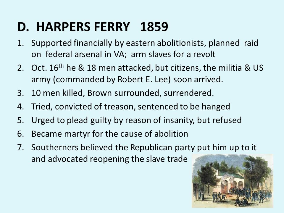 D. HARPERS FERRY 1859 1.Supported financially by eastern abolitionists, planned raid on federal arsenal in VA; arm slaves for a revolt 2.Oct. 16 th he