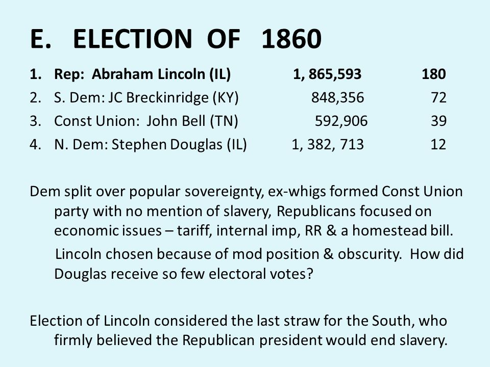 E. ELECTION OF 1860 1.Rep: Abraham Lincoln (IL) 1, 865,593180 2.S. Dem: JC Breckinridge (KY) 848,356 72 3.Const Union: John Bell (TN) 592,906 39 4.N.
