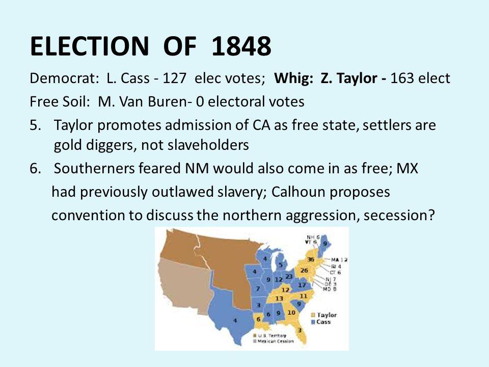 ELECTION OF 1848 Democrat: L. Cass - 127 elec votes;Whig: Z. Taylor - 163 elect Free Soil: M. Van Buren- 0 electoral votes 5.Taylor promotes admission