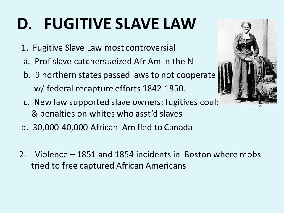 D. FUGITIVE SLAVE LAW 1. Fugitive Slave Law most controversial a. Prof slave catchers seized Afr Am in the N b. 9 northern states passed laws to not c