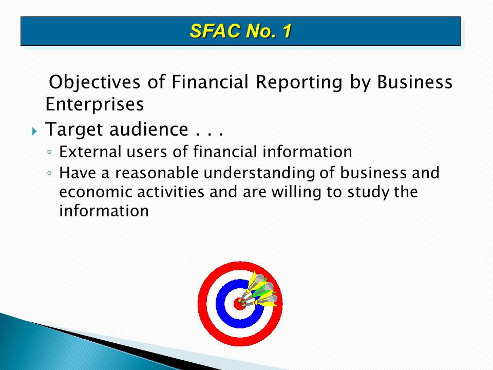 Objectives of Financial Reporting by Business Enterprises  Target audience... ◦ External users of financial information ◦ Have a reasonable understan