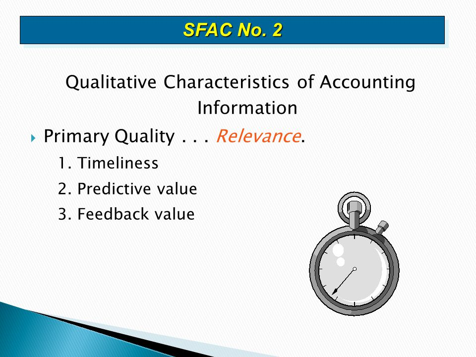 Qualitative Characteristics of Accounting Information  Primary Quality... Relevance. 1. Timeliness 2. Predictive value 3. Feedback value SFAC No. 2