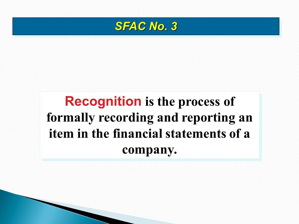 Recognition is the process of formally recording and reporting an item in the financial statements of a company. SFAC No. 3