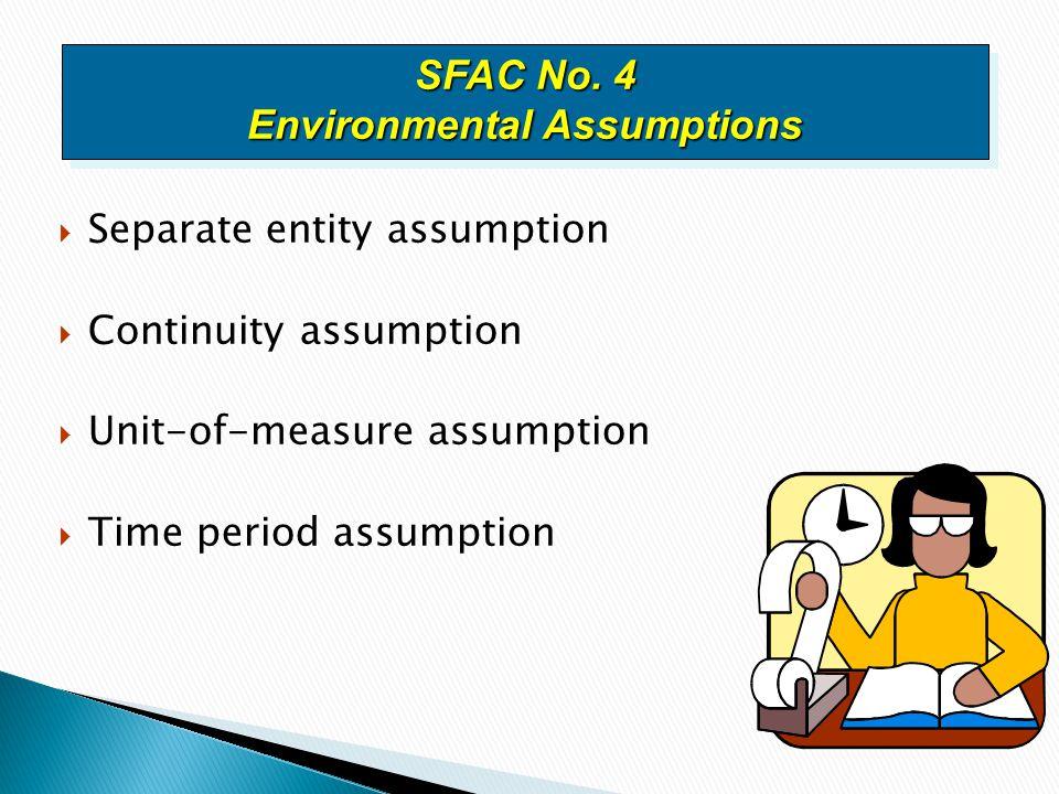  Separate entity assumption  Continuity assumption  Unit-of-measure assumption  Time period assumption SFAC No.