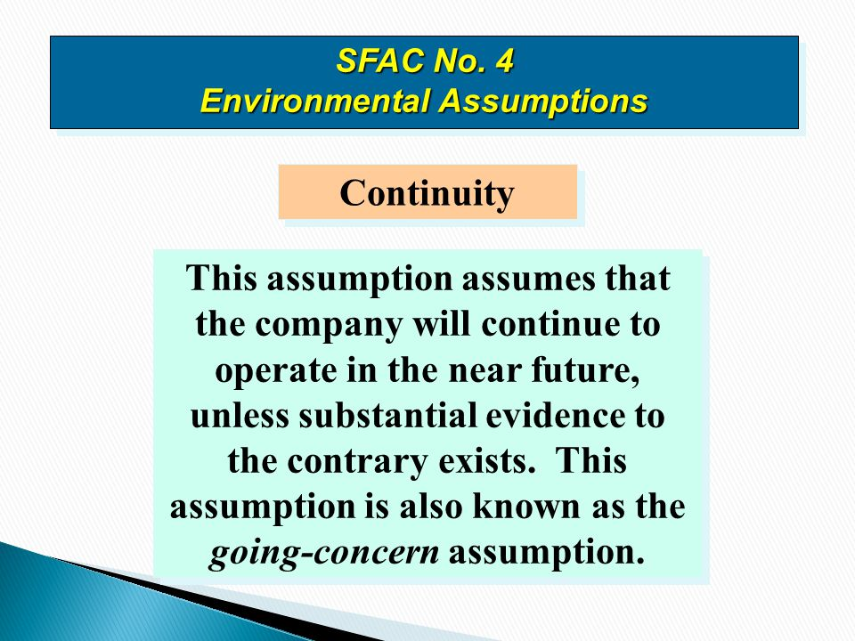 Continuity This assumption assumes that the company will continue to operate in the near future, unless substantial evidence to the contrary exists. T