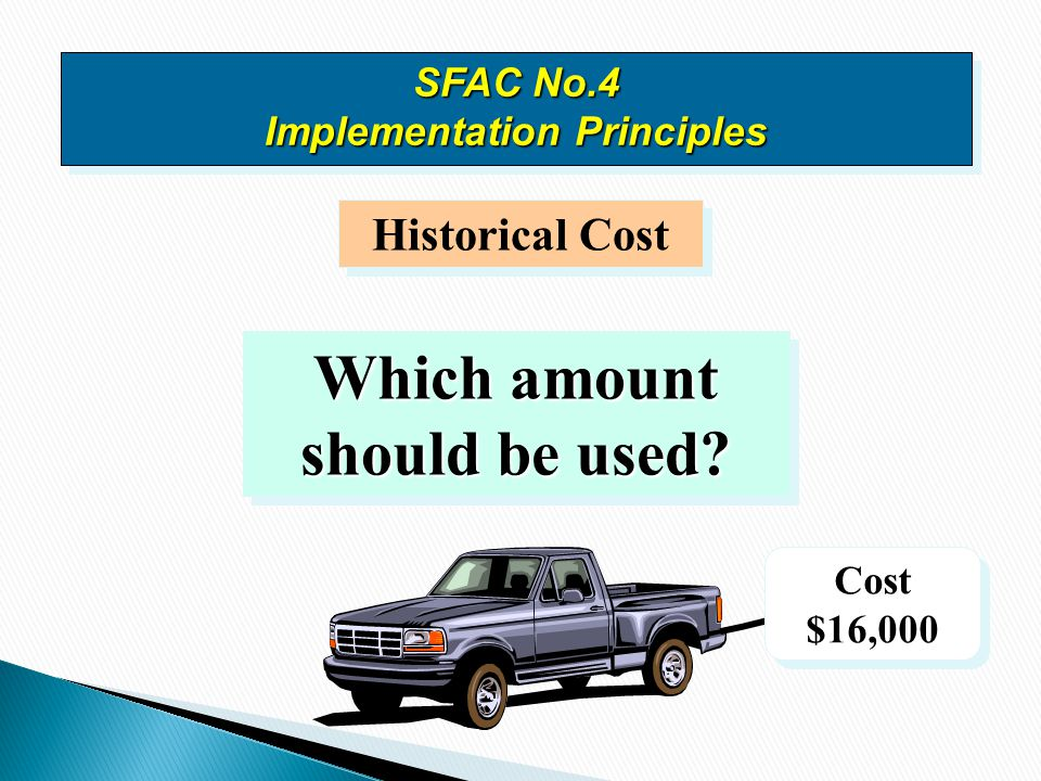 Historical Cost Which amount should be used? Cost $16,000 Cost $16,000 SFAC No.4 Implementation Principles