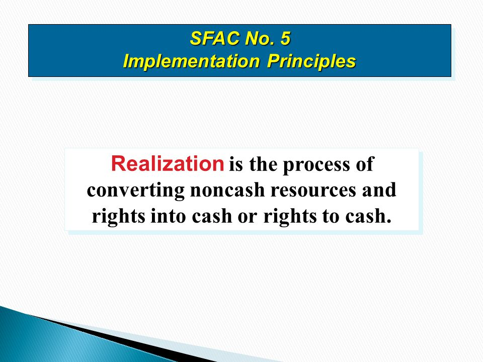 Realization is the process of converting noncash resources and rights into cash or rights to cash. SFAC No. 5 Implementation Principles