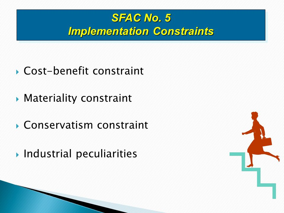  Cost-benefit constraint  Materiality constraint  Conservatism constraint  Industrial peculiarities SFAC No. 5 Implementation Constraints