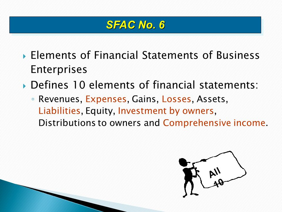  Elements of Financial Statements of Business Enterprises  Defines 10 elements of financial statements: ◦ Revenues, Expenses, Gains, Losses, Assets,