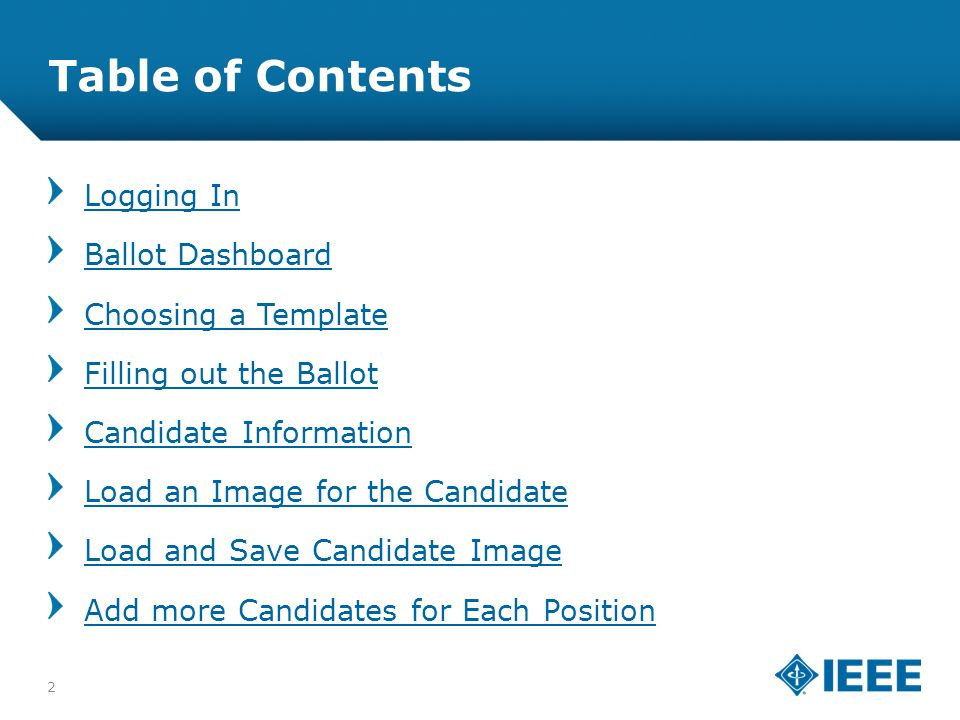 12-CRS-0106 REVISED 8 FEB 2013 Table of Contents Logging In Ballot Dashboard Choosing a Template Filling out the Ballot Candidate Information Load an Image for the Candidate Load and Save Candidate Image Add more Candidates for Each Position 2