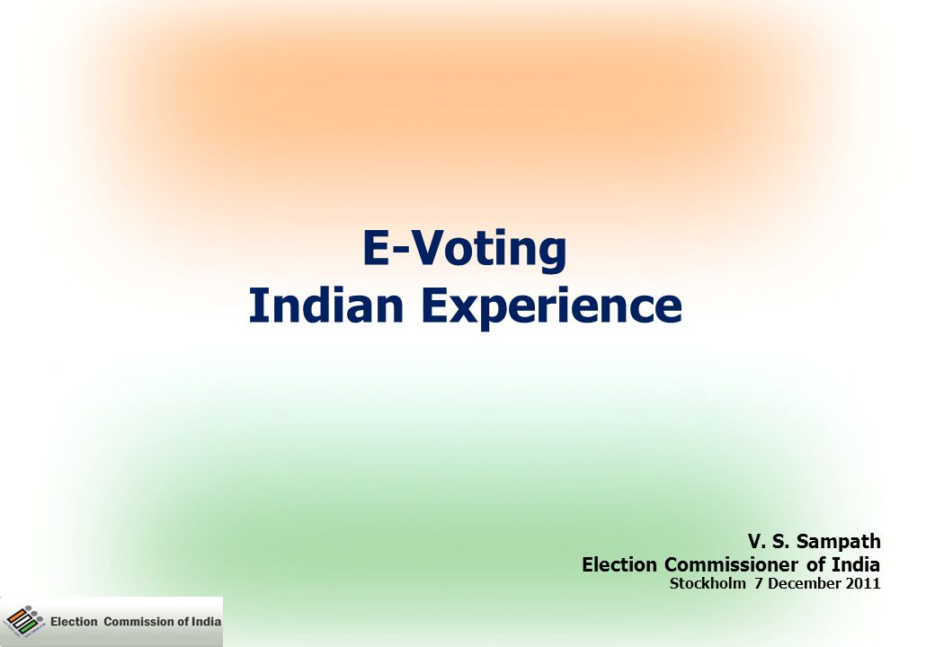 E-Voting Indian Experience V. S. Sampath Election Commissioner of India Stockholm 7 December 2011