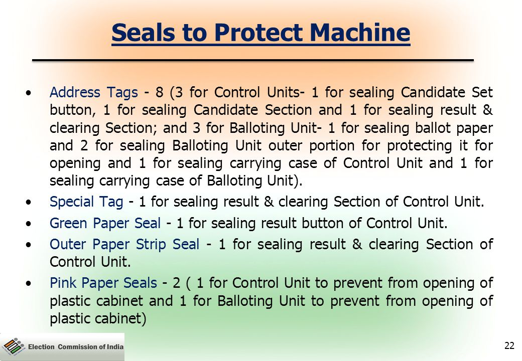 Seals to Protect Machine Address Tags - 8 (3 for Control Units- 1 for sealing Candidate Set button, 1 for sealing Candidate Section and 1 for sealing result & clearing Section; and 3 for Balloting Unit- 1 for sealing ballot paper and 2 for sealing Balloting Unit outer portion for protecting it for opening and 1 for sealing carrying case of Control Unit and 1 for sealing carrying case of Balloting Unit).