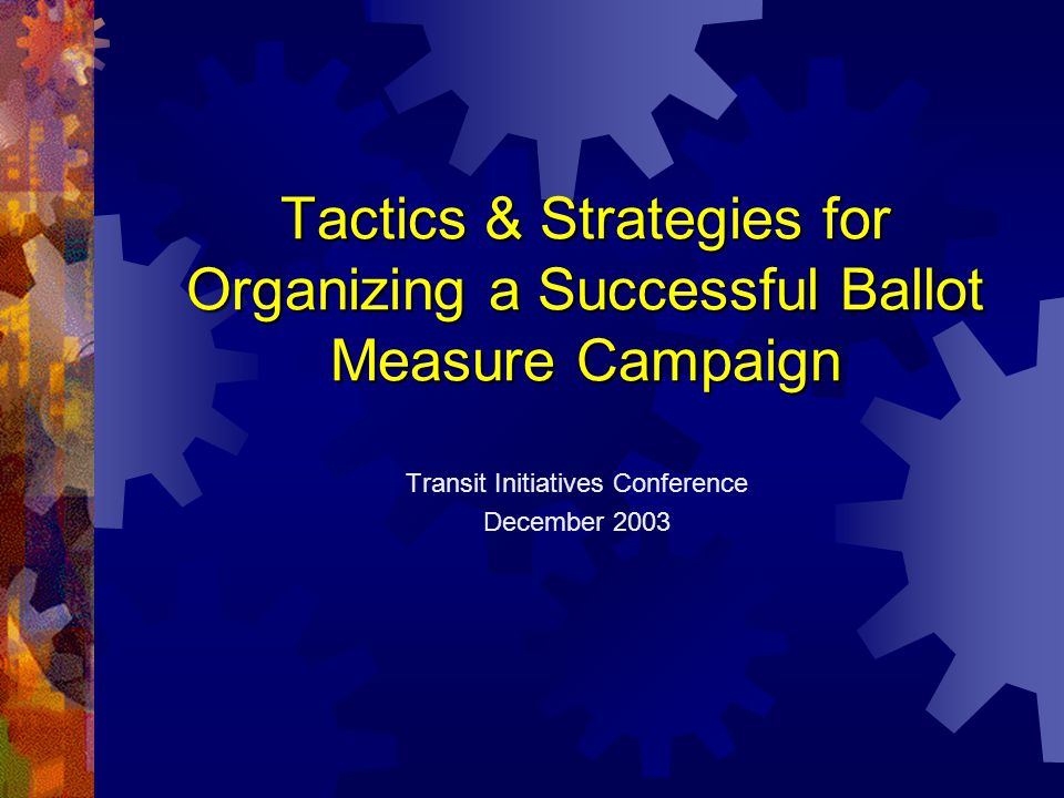 Tactics & Strategies for Organizing a Successful Ballot Measure Campaign Transit Initiatives Conference December 2003