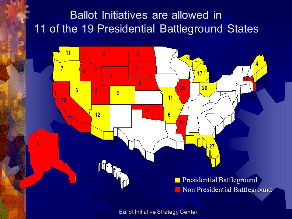 Ballot Initiative Strategy Center Ballot Initiatives are allowed in 11 of the 19 Presidential Battleground States 11 7 6 56 3 12 5 4 3 3 9 5 3 3 7 11