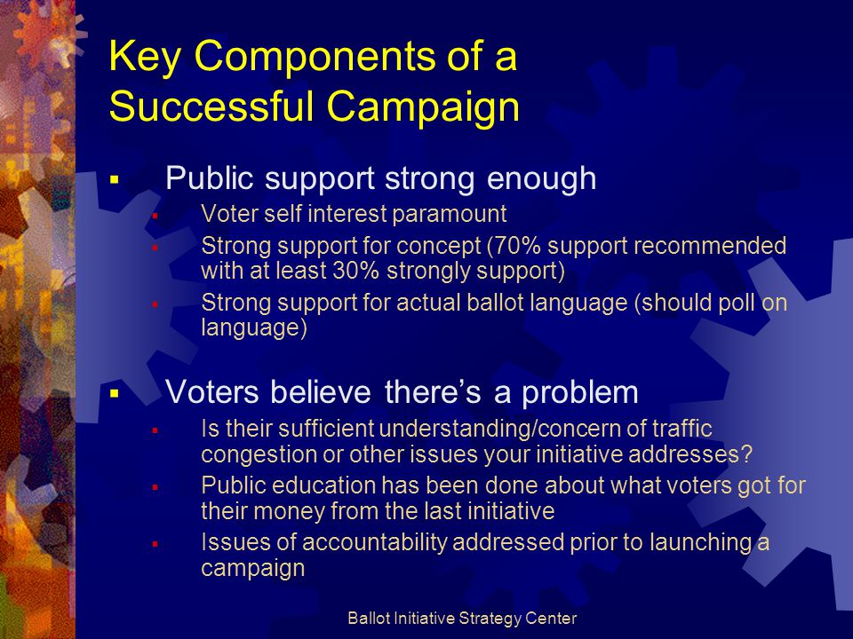 Ballot Initiative Strategy Center Key Components of a Successful Campaign  Public support strong enough  Voter self interest paramount  Strong supp