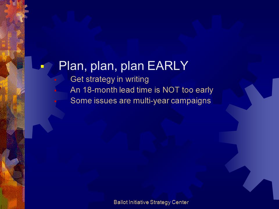 Ballot Initiative Strategy Center  Plan, plan, plan EARLY  Get strategy in writing  An 18-month lead time is NOT too early  Some issues are multi-