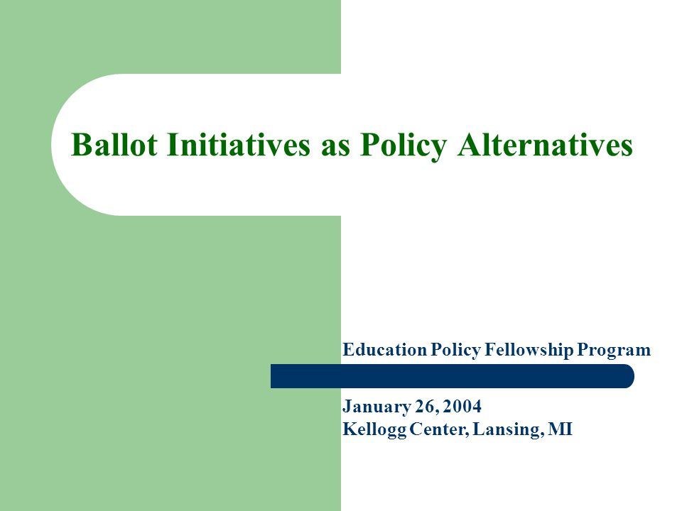 Ballot Initiatives as Policy Alternatives Education Policy Fellowship Program January 26, 2004 Kellogg Center, Lansing, MI