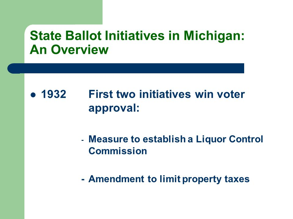 State Ballot Initiatives in Michigan: An Overview 1932First two initiatives win voter approval: - Measure to establish a Liquor Control Commission -Amendment to limit property taxes