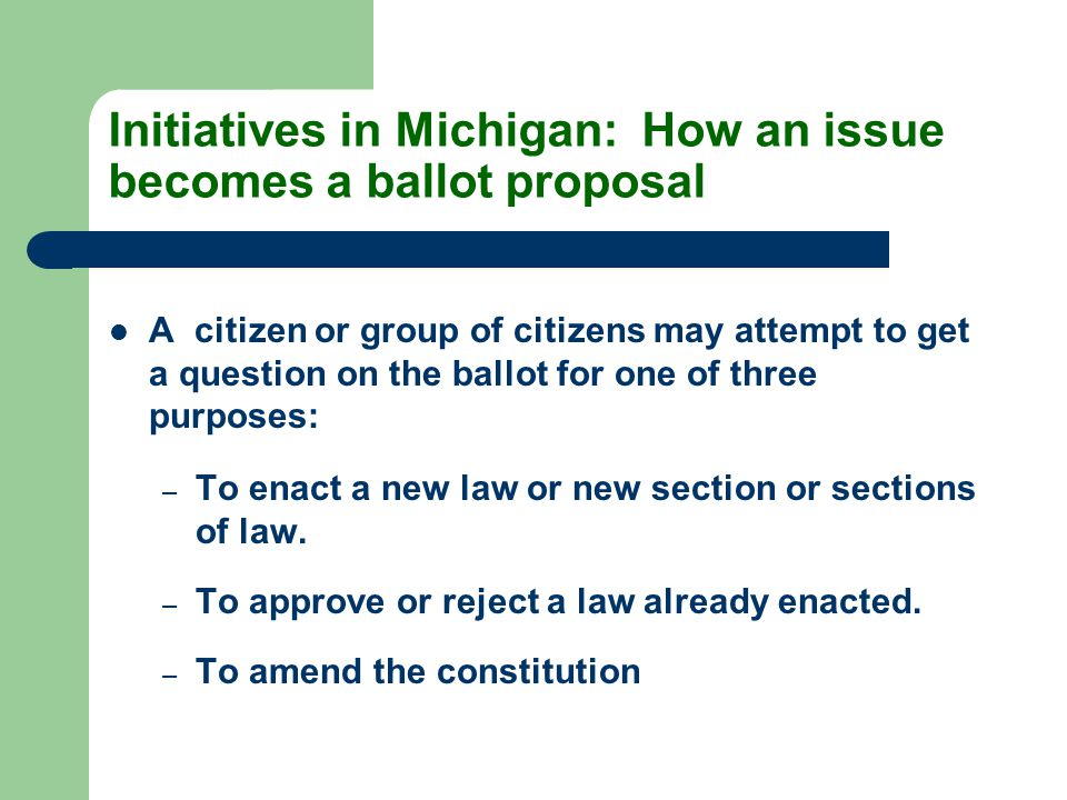 Initiatives in Michigan: How an issue becomes a ballot proposal A citizen or group of citizens may attempt to get a question on the ballot for one of three purposes: – To enact a new law or new section or sections of law.