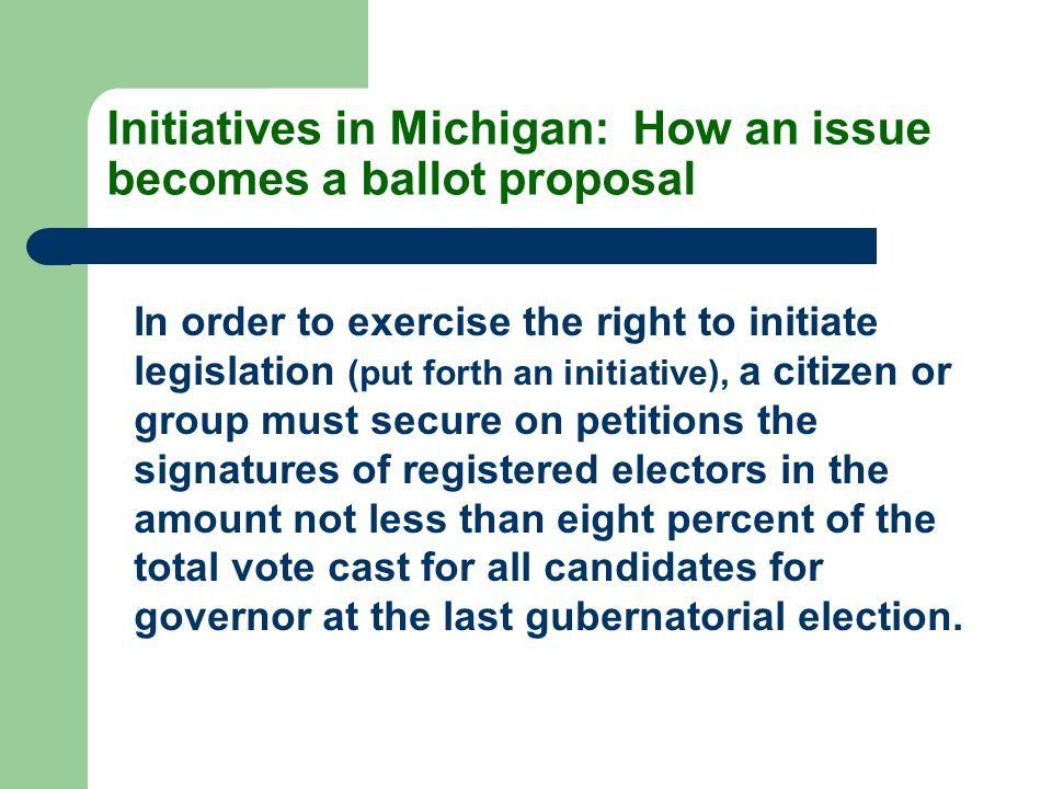 Initiatives in Michigan: How an issue becomes a ballot proposal In order to exercise the right to initiate legislation (put forth an initiative), a citizen or group must secure on petitions the signatures of registered electors in the amount not less than eight percent of the total vote cast for all candidates for governor at the last gubernatorial election.