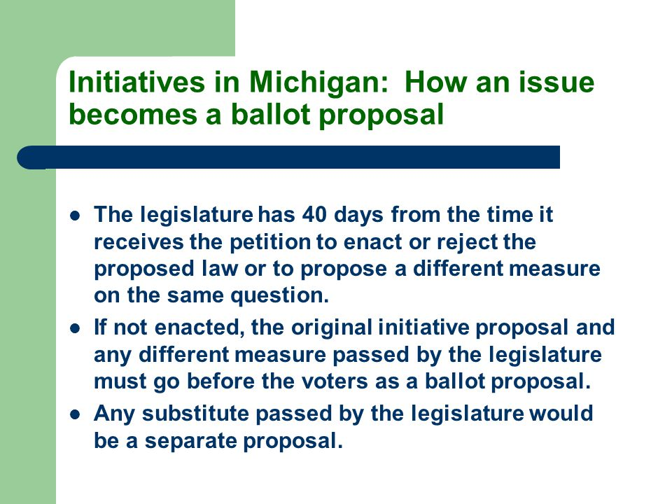 Initiatives in Michigan: How an issue becomes a ballot proposal The legislature has 40 days from the time it receives the petition to enact or reject the proposed law or to propose a different measure on the same question.