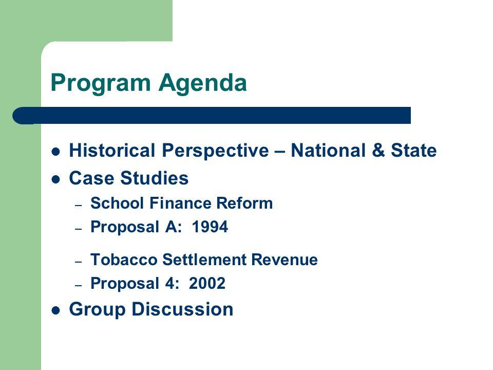 Program Agenda Historical Perspective – National & State Case Studies – School Finance Reform – Proposal A: 1994 – Tobacco Settlement Revenue – Proposal 4: 2002 Group Discussion