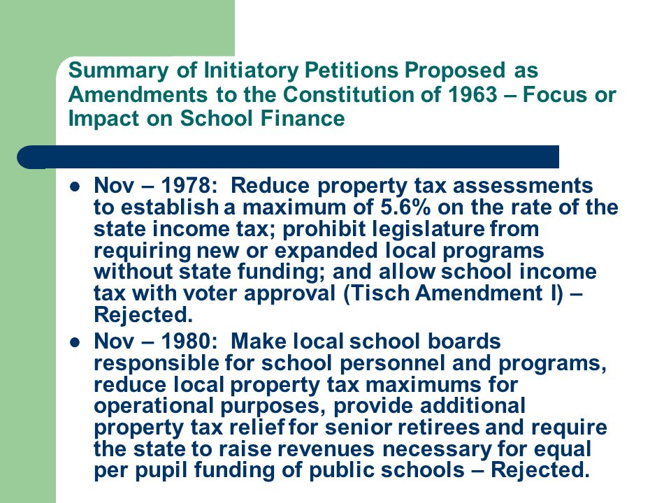 Summary of Initiatory Petitions Proposed as Amendments to the Constitution of 1963 – Focus or Impact on School Finance Nov – 1978: Reduce property tax assessments to establish a maximum of 5.6% on the rate of the state income tax; prohibit legislature from requiring new or expanded local programs without state funding; and allow school income tax with voter approval (Tisch Amendment I) – Rejected.