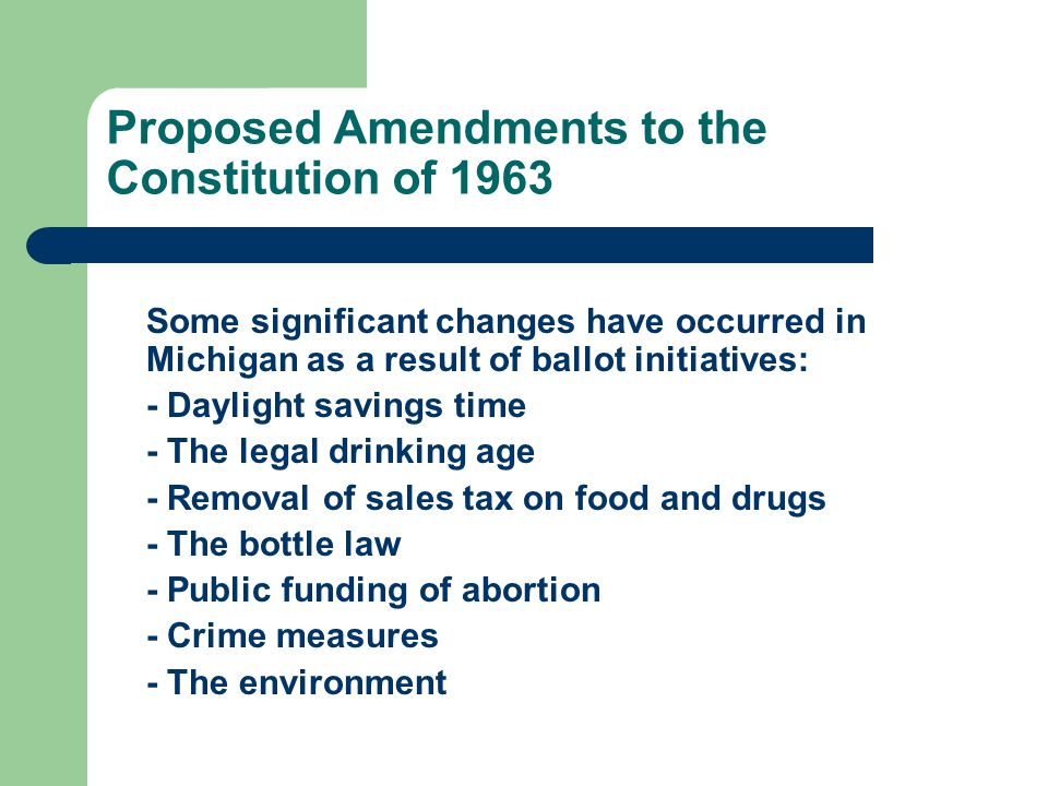 Proposed Amendments to the Constitution of 1963 Some significant changes have occurred in Michigan as a result of ballot initiatives: - Daylight savings time - The legal drinking age - Removal of sales tax on food and drugs - The bottle law - Public funding of abortion - Crime measures - The environment