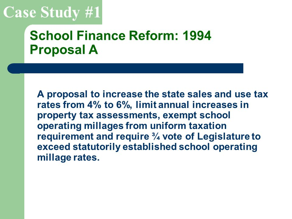 School Finance Reform: 1994 Proposal A A proposal to increase the state sales and use tax rates from 4% to 6%, limit annual increases in property tax