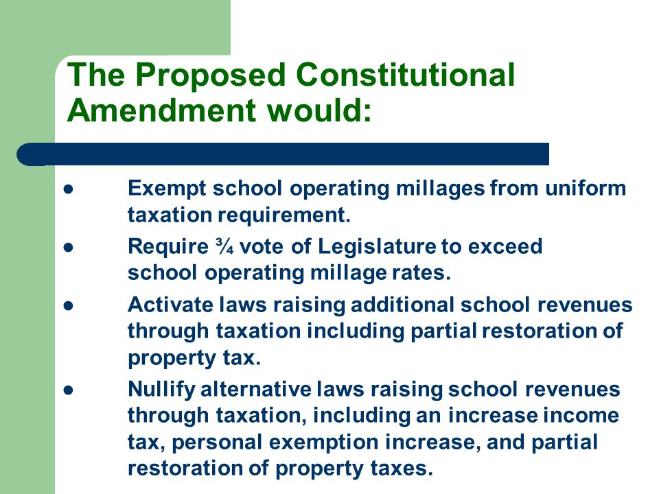 The Proposed Constitutional Amendment would: ●Exempt school operating millages from uniform taxation requirement. ●Require ¾ vote of Legislature to ex