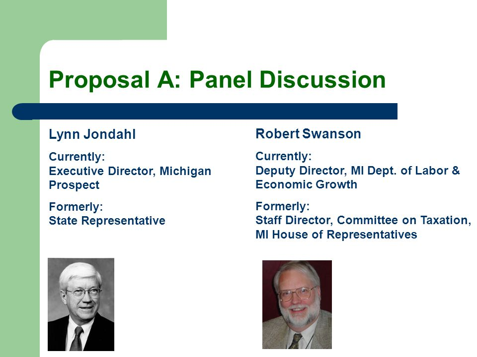 Proposal A: Panel Discussion Lynn Jondahl Currently: Executive Director, Michigan Prospect Formerly: State Representative Robert Swanson Currently: De