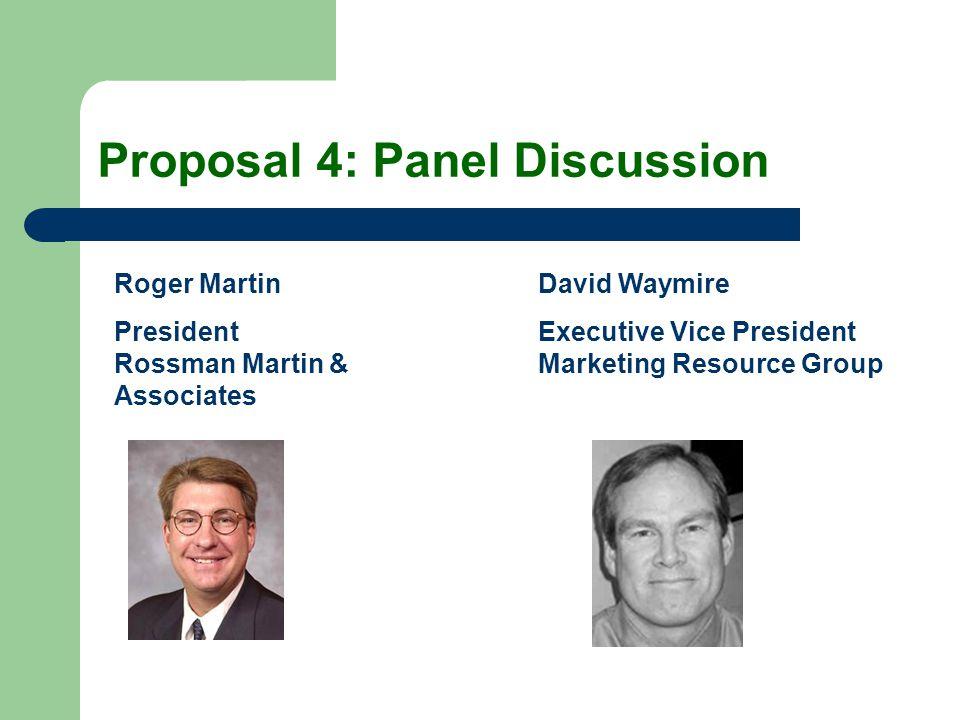 Proposal 4: Panel Discussion Roger Martin President Rossman Martin & Associates David Waymire Executive Vice President Marketing Resource Group