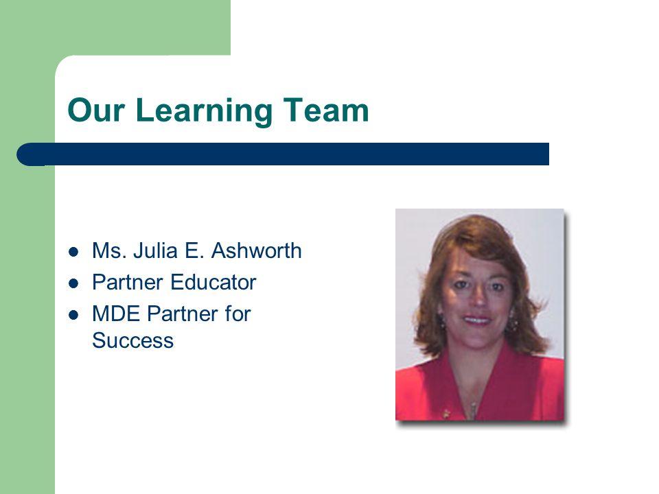 Our Learning Team Ms. Julia E. Ashworth Partner Educator MDE Partner for Success
