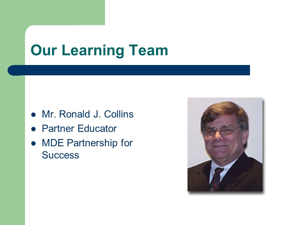 Our Learning Team Mr. Ronald J. Collins Partner Educator MDE Partnership for Success