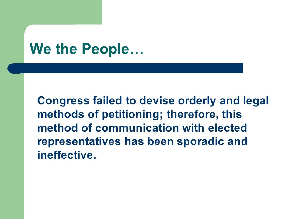 We the People… Congress failed to devise orderly and legal methods of petitioning; therefore, this method of communication with elected representatives has been sporadic and ineffective.