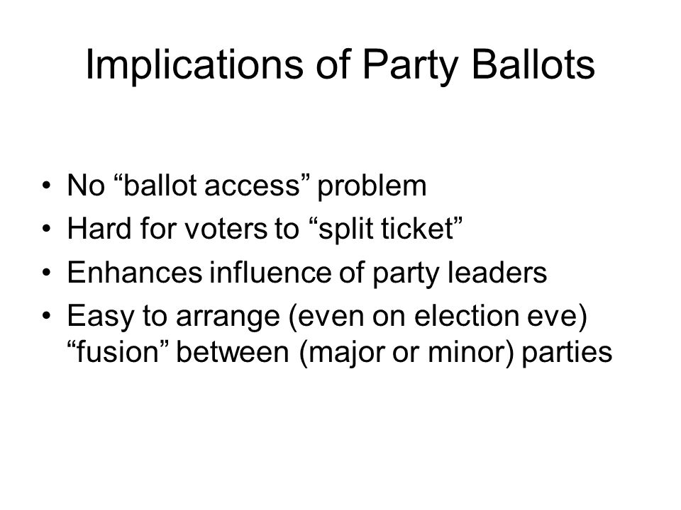 Implications of Party Ballots No ballot access problem Hard for voters to split ticket Enhances influence of party leaders Easy to arrange (even on election eve) fusion between (major or minor) parties