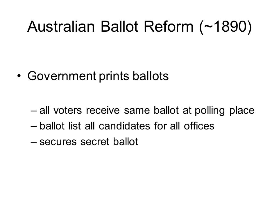 Australian Ballot Reform (~1890) Government prints ballots –all voters receive same ballot at polling place –ballot list all candidates for all office