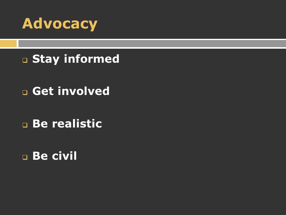 Advocacy  Stay informed  Get involved  Be realistic  Be civil