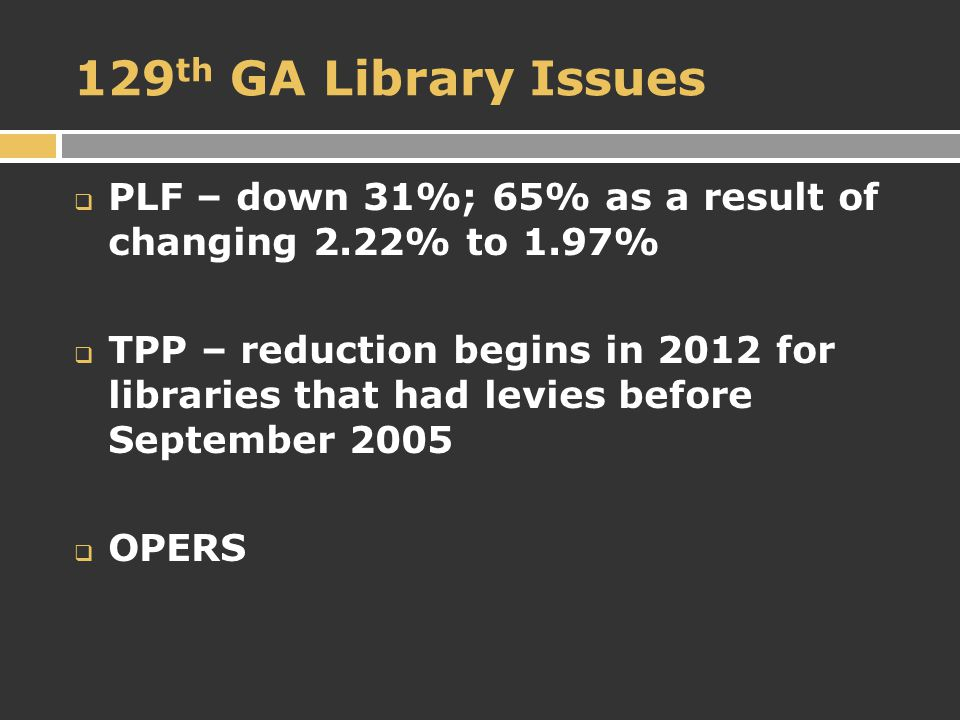 129 th GA Library Issues  PLF – down 31%; 65% as a result of changing 2.22% to 1.97%  TPP – reduction begins in 2012 for libraries that had levies before September 2005  OPERS